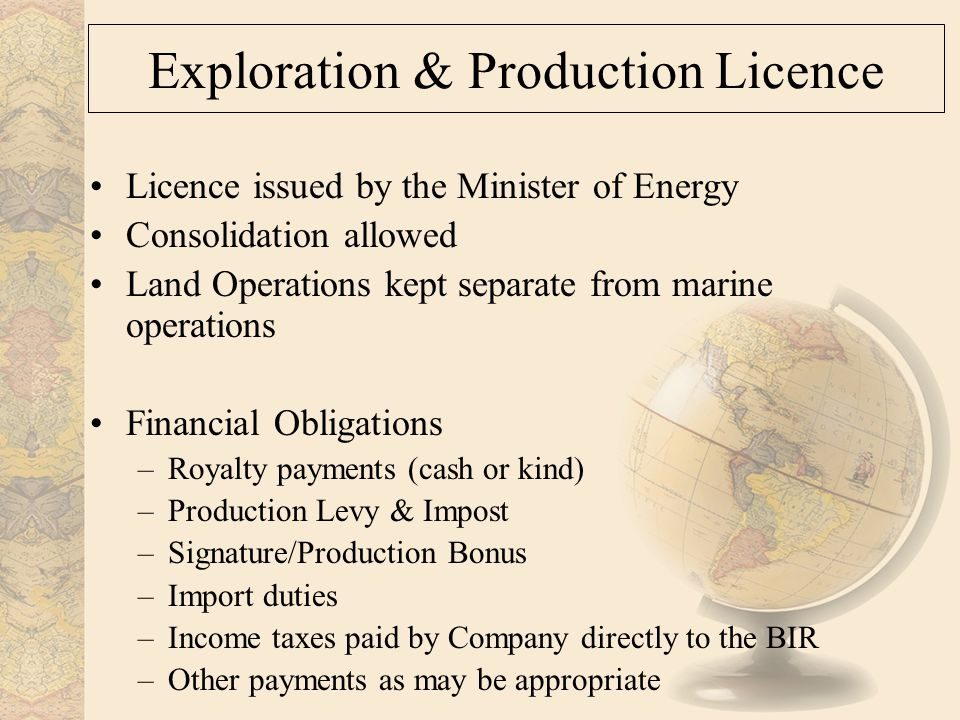 Exploration & Production Licence Licence issued by the Minister of Energy Consolidation allowed Land Operations kept separate from marine operations Financial Obligations –Royalty payments (cash or kind) –Production Levy & Impost –Signature/Production Bonus –Import duties –Income taxes paid by Company directly to the BIR –Other payments as may be appropriate