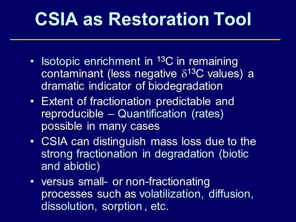 CSIA as Restoration Tool Isotopic enrichment in 13 C in remaining contaminant (less negative  13 C values) a dramatic indicator of biodegradation Extent of fractionation predictable and reproducible – Quantification (rates) possible in many cases CSIA can distinguish mass loss due to the strong fractionation in degradation (biotic and abiotic) versus small- or non-fractionating processes such as volatilization, diffusion, dissolution, sorption, etc.
