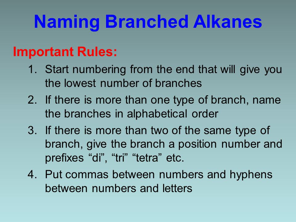 Naming Branched Alkanes Important Rules: 1.Start numbering from the end that will give you the lowest number of branches 2.If there is more than one type of branch, name the branches in alphabetical order 3.If there is more than two of the same type of branch, give the branch a position number and prefixes di , tri tetra etc.