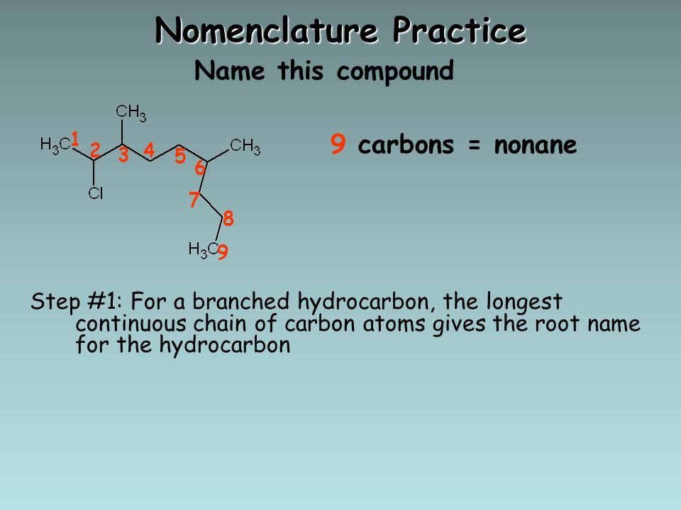 Nomenclature Practice Name this compound Step #1: For a branched hydrocarbon, the longest continuous chain of carbon atoms gives the root name for the hydrocarbon 1 5 24 3 9 6 8 7 9 carbons = nonane