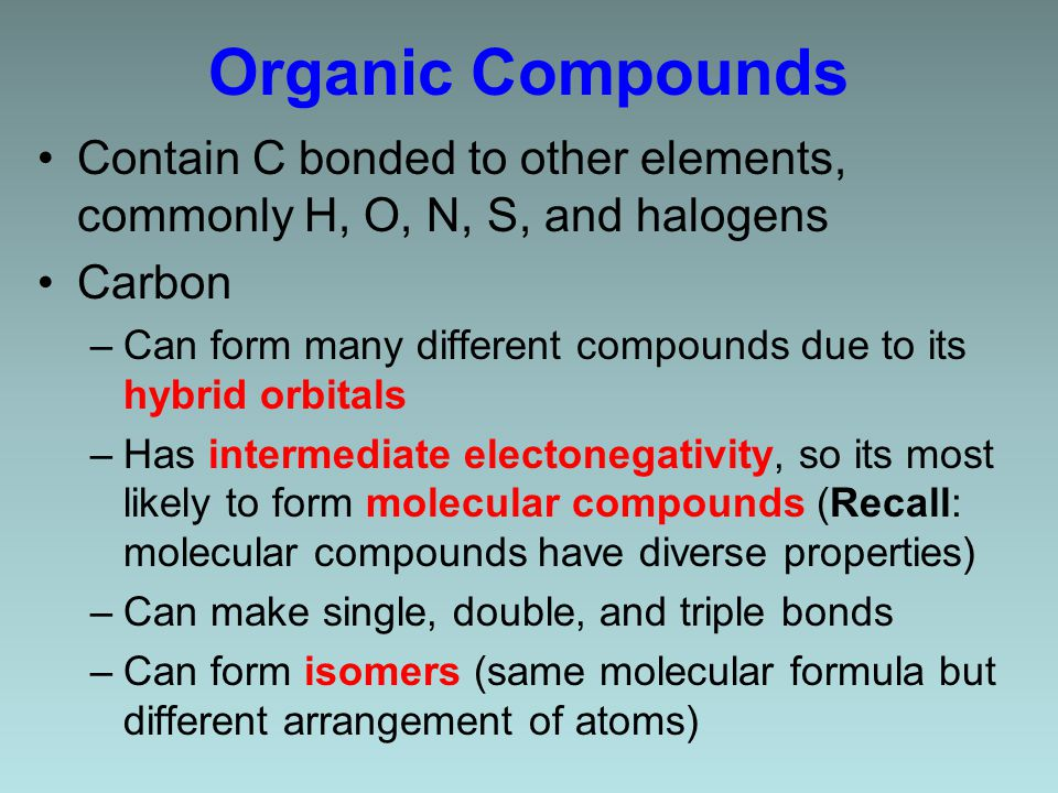 Organic Compounds Contain C bonded to other elements, commonly H, O, N, S, and halogens Carbon –Can form many different compounds due to its hybrid orbitals –Has intermediate electonegativity, so its most likely to form molecular compounds (Recall: molecular compounds have diverse properties) –Can make single, double, and triple bonds –Can form isomers (same molecular formula but different arrangement of atoms)