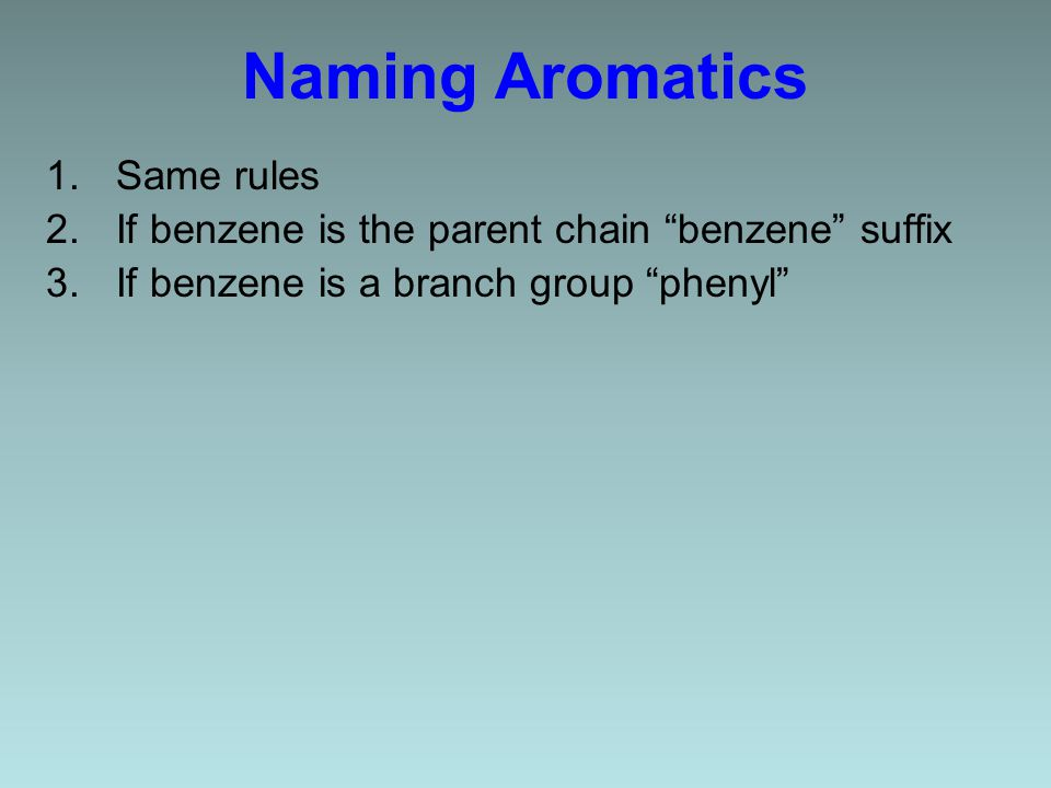 Naming Aromatics 1.Same rules 2.If benzene is the parent chain benzene suffix 3.If benzene is a branch group phenyl
