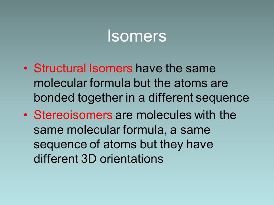 Isomers Structural Isomers have the same molecular formula but the atoms are bonded together in a different sequence Stereoisomers are molecules with the same molecular formula, a same sequence of atoms but they have different 3D orientations