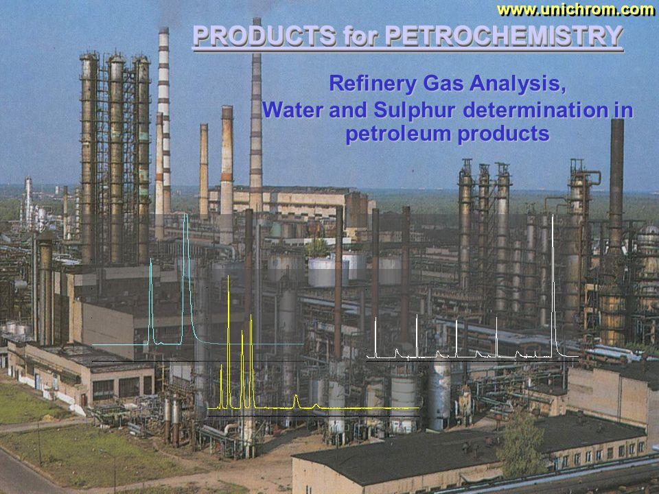 PRODUCTS for PETROCHEMISTRY www.unichrom.com Quality Control for primary petroleum processing installations, catalytic reforming installations and other processing objects