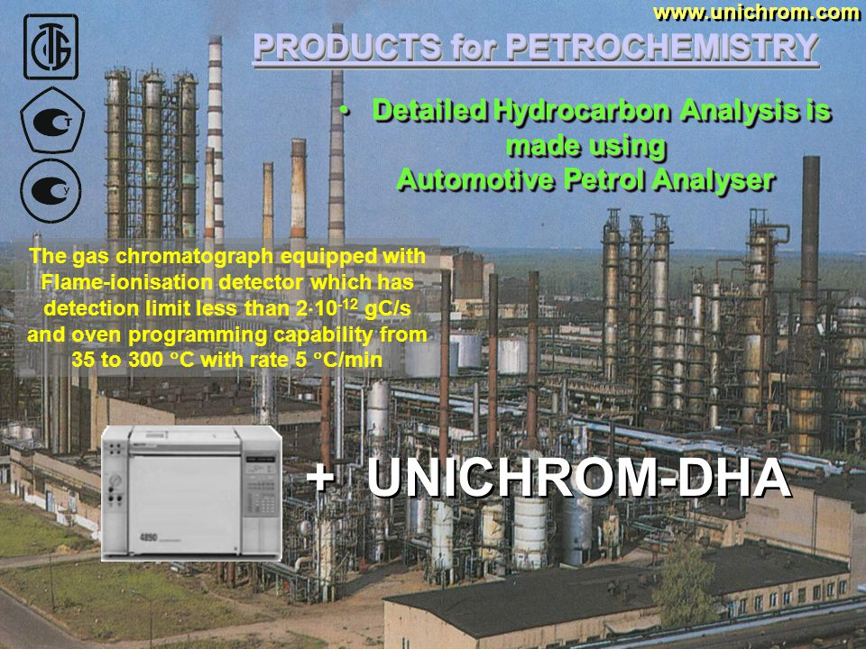 PRODUCTS for PETROCHEMISTRY www.unichrom.com And also The Detailed Hydrocarbon Analysis of AUTOMOTIVE PETROLS And also The Detailed Hydrocarbon Analysis of AUTOMOTIVE PETROLS Simple implementation of analytical measurements according to GOST, ASTM and other certificate documentation in automatic mode!