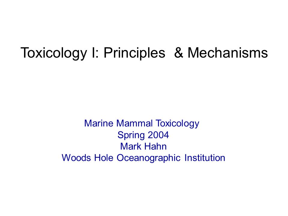 Toxicology I: Principles & Mechanisms Marine Mammal Toxicology Spring 2004 Mark Hahn Woods Hole Oceanographic Institution