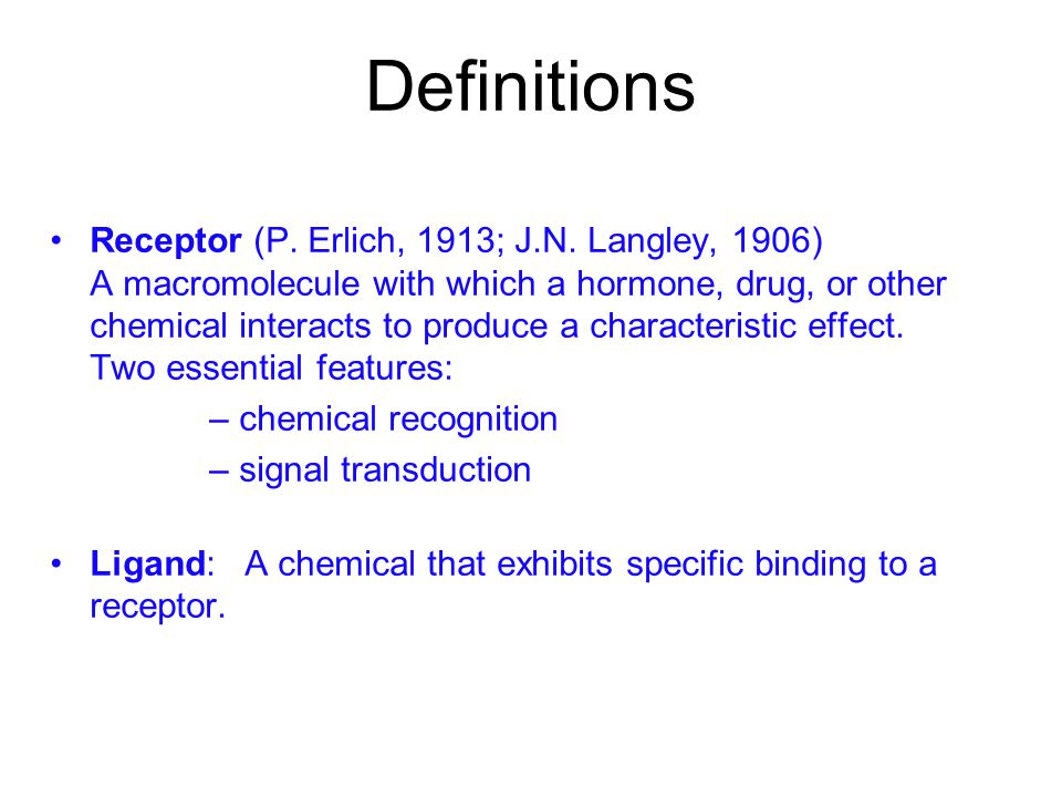 Definitions Receptor (P. Erlich, 1913; J.N. Langley, 1906) A macromolecule with which a hormone, drug, or other chemical interacts to produce a charac