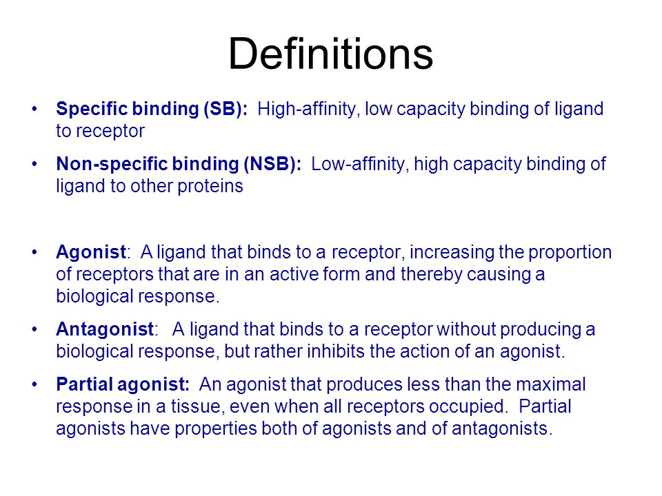 Definitions Specific binding (SB): High-affinity, low capacity binding of ligand to receptor Non-specific binding (NSB): Low-affinity, high capacity binding of ligand to other proteins Agonist: A ligand that binds to a receptor, increasing the proportion of receptors that are in an active form and thereby causing a biological response.