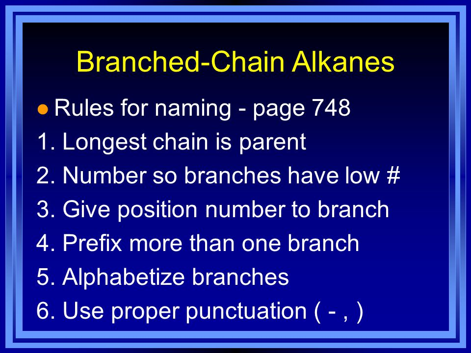 Branched-Chain Alkanes l Rules for naming - page 748 1. Longest chain is parent 2. Number so branches have low # 3. Give position number to branch 4.