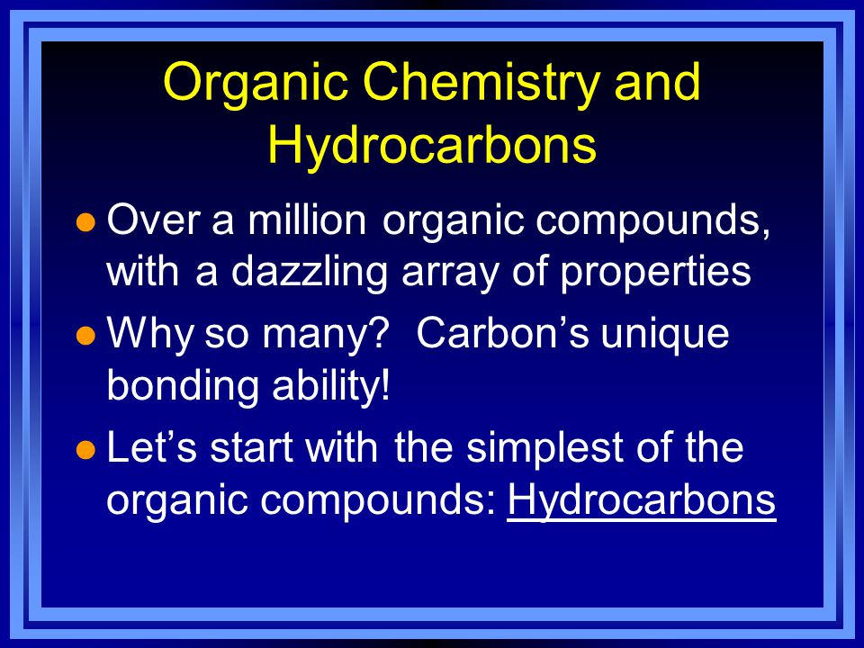 Organic Chemistry and Hydrocarbons l Hydrocarbons contain only two elements: hydrogen and carbon –simplest hydrocarbons called alkanes, which contain only single covalent bonds –methane (CH 4 ) with one carbon is the simplest alkane.