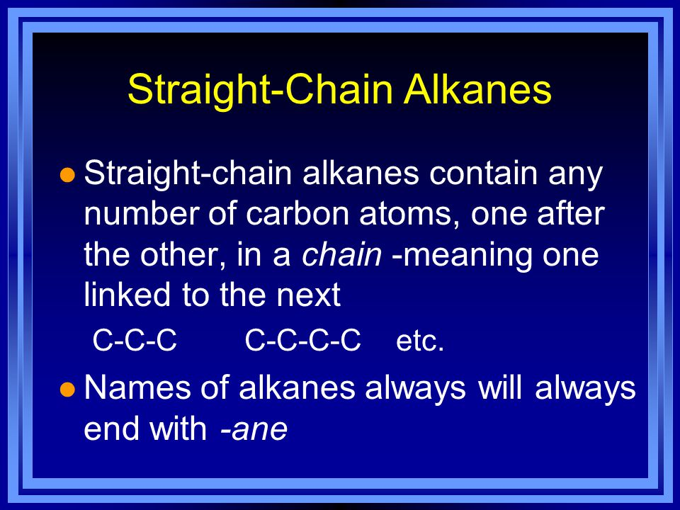 Straight-Chain Alkanes l Straight-chain alkanes contain any number of carbon atoms, one after the other, in a chain -meaning one linked to the next C-