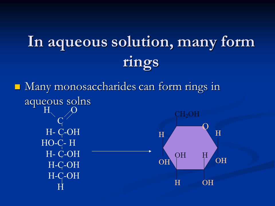 In aqueous solution, many form rings Many monosaccharides can form rings in aqueous solns Many monosaccharides can form rings in aqueous solns O CH 2