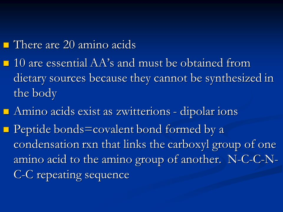 There are 20 amino acids There are 20 amino acids 10 are essential AA's and must be obtained from dietary sources because they cannot be synthesized i