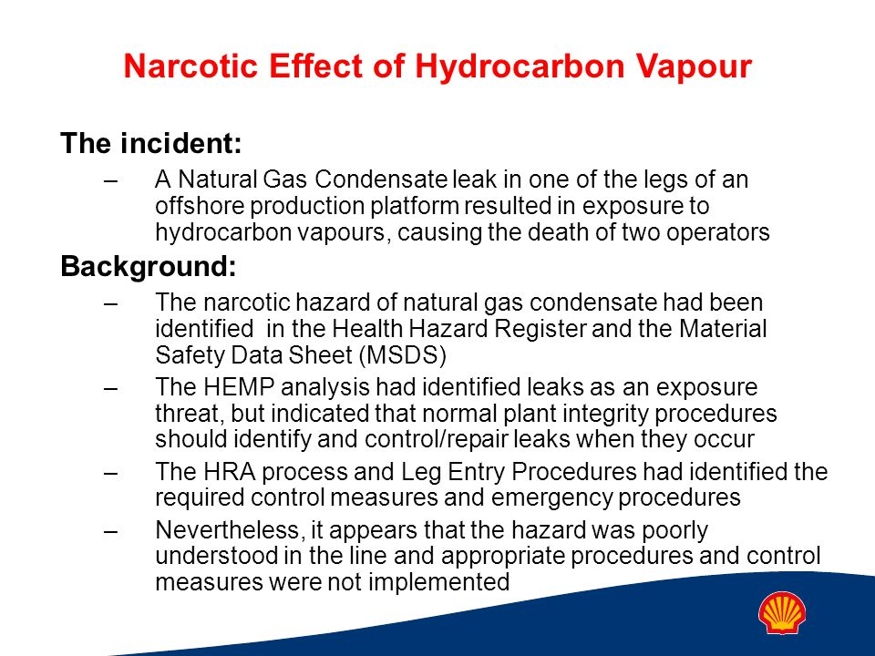 Narcotic Effect of Hydrocarbon Vapour The incident: –A Natural Gas Condensate leak in one of the legs of an offshore production platform resulted in e