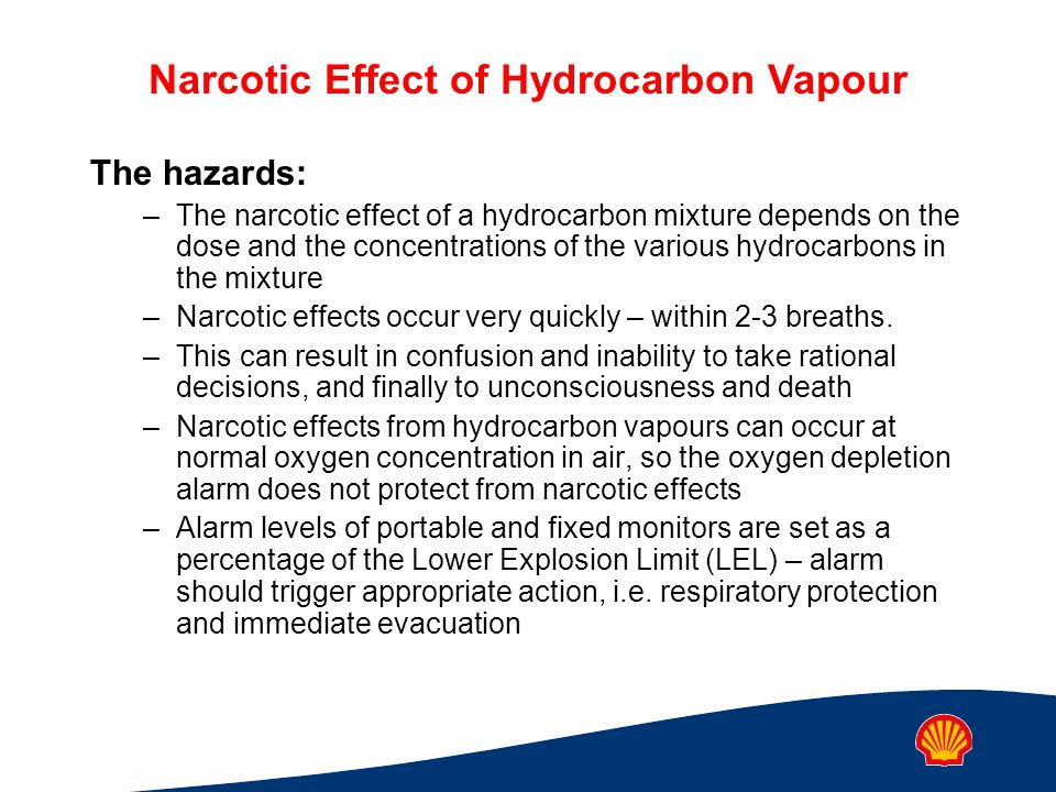 Narcotic Effect of Hydrocarbon Vapour The hazards: –The narcotic effect of a hydrocarbon mixture depends on the dose and the concentrations of the various hydrocarbons in the mixture –Narcotic effects occur very quickly – within 2-3 breaths.