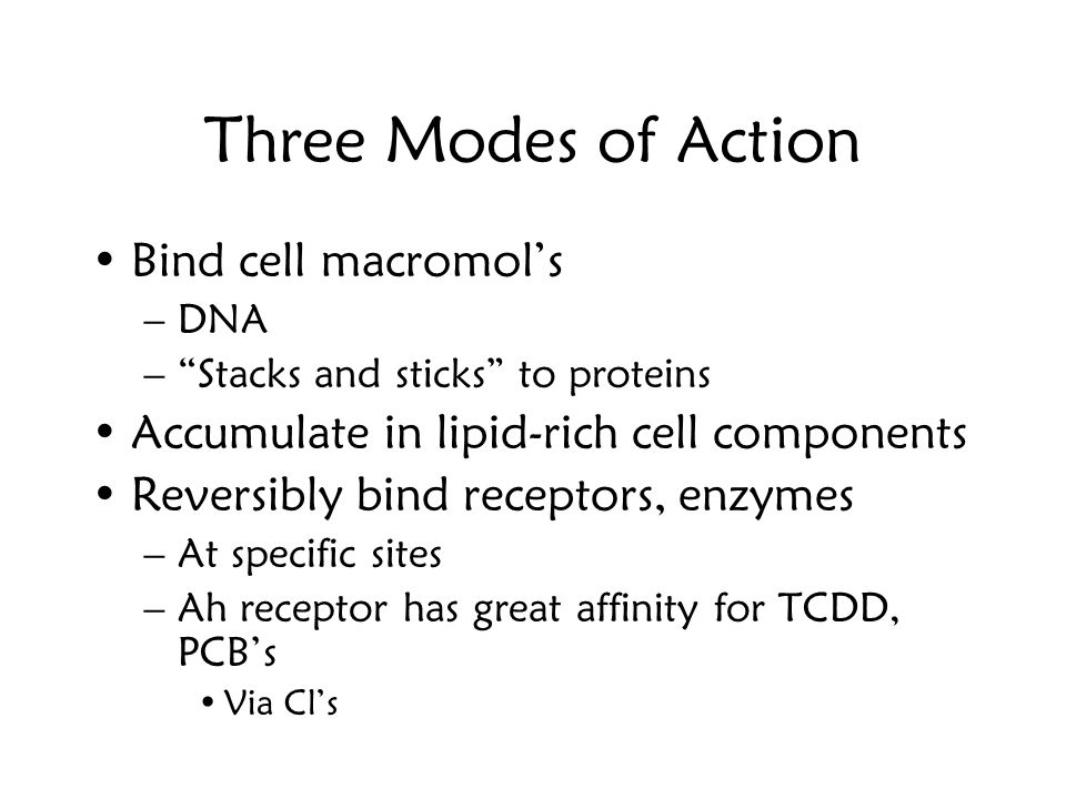 Three Modes of Action Bind cell macromol's –DNA – Stacks and sticks to proteins Accumulate in lipid-rich cell components Reversibly bind receptors, enzymes –At specific sites –Ah receptor has great affinity for TCDD, PCB's Via Cl's