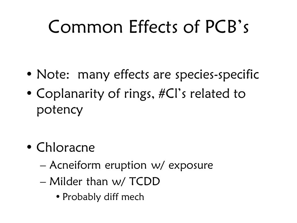 Common Effects of PCB's Note: many effects are species-specific Coplanarity of rings, #Cl's related to potency Chloracne –Acneiform eruption w/ exposure –Milder than w/ TCDD Probably diff mech