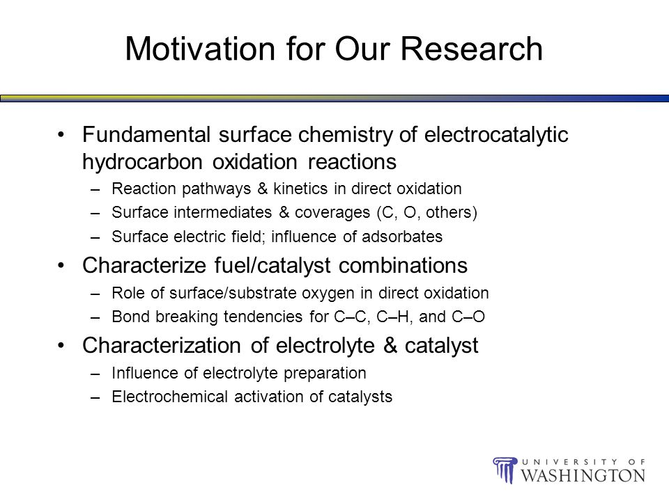 Motivation for Our Research Fundamental surface chemistry of electrocatalytic hydrocarbon oxidation reactions –Reaction pathways & kinetics in direct oxidation –Surface intermediates & coverages (C, O, others) –Surface electric field; influence of adsorbates Characterize fuel/catalyst combinations –Role of surface/substrate oxygen in direct oxidation –Bond breaking tendencies for C–C, C–H, and C–O Characterization of electrolyte & catalyst –Influence of electrolyte preparation –Electrochemical activation of catalysts