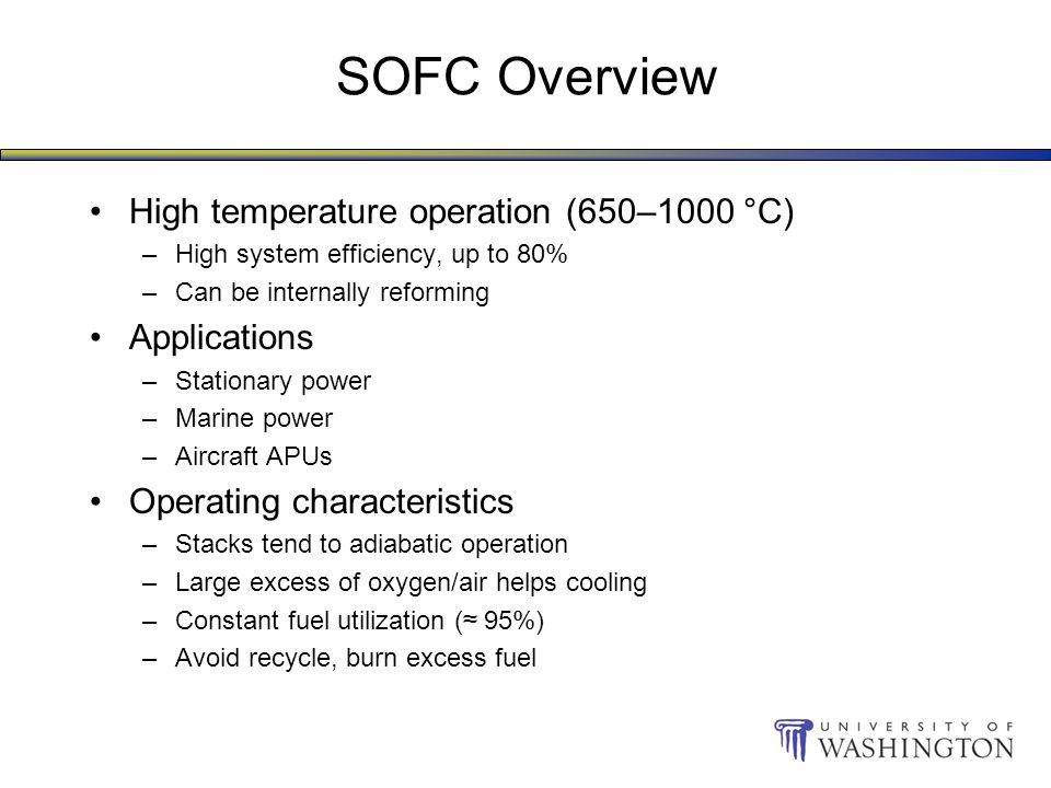 SOFC Overview High temperature operation (650–1000 °C) –High system efficiency, up to 80% –Can be internally reforming Applications –Stationary power –Marine power –Aircraft APUs Operating characteristics –Stacks tend to adiabatic operation –Large excess of oxygen/air helps cooling –Constant fuel utilization (≈ 95%) –Avoid recycle, burn excess fuel