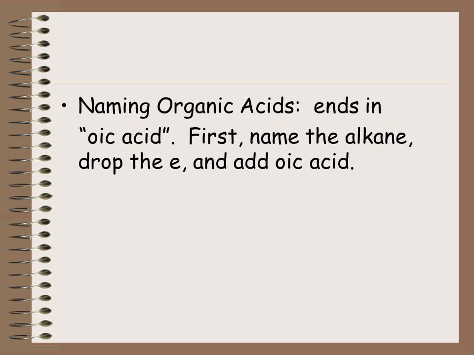 ORGANIC ACIDS Contain a special group of atoms called a carboxyl group: COOH in place of a methyl group (CH 3 ) C - H H H with C -OH O Replace: