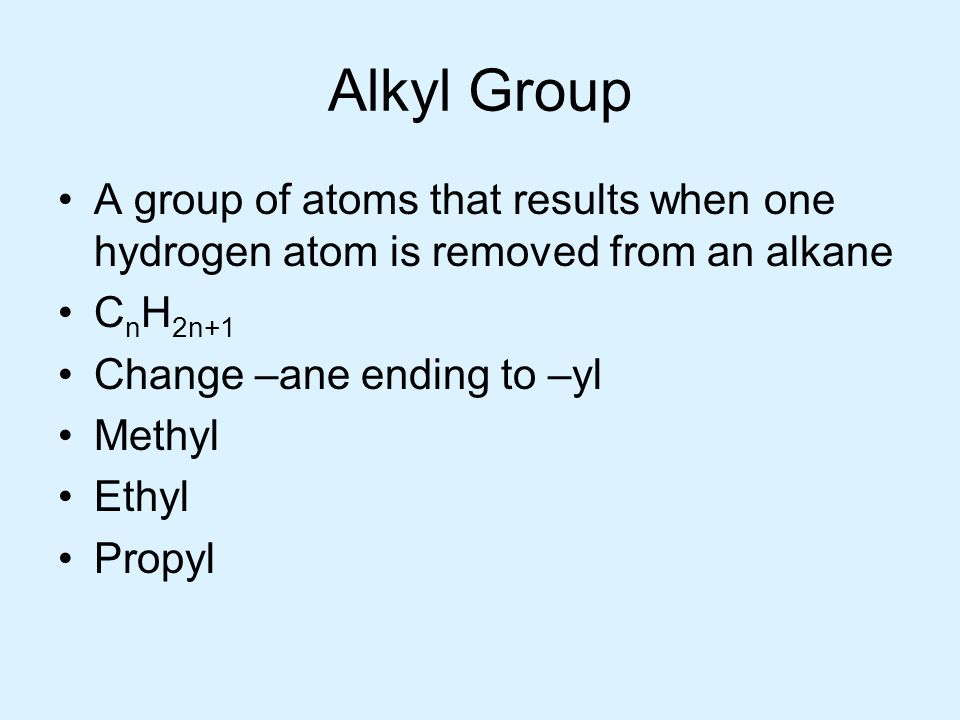 Alkyl Group A group of atoms that results when one hydrogen atom is removed from an alkane C n H 2n+1 Change –ane ending to –yl Methyl Ethyl Propyl