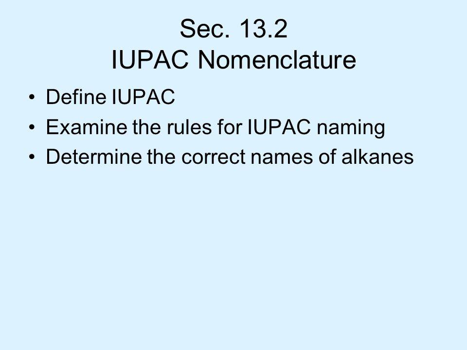 Sec. 13.2 IUPAC Nomenclature Define IUPAC Examine the rules for IUPAC naming Determine the correct names of alkanes