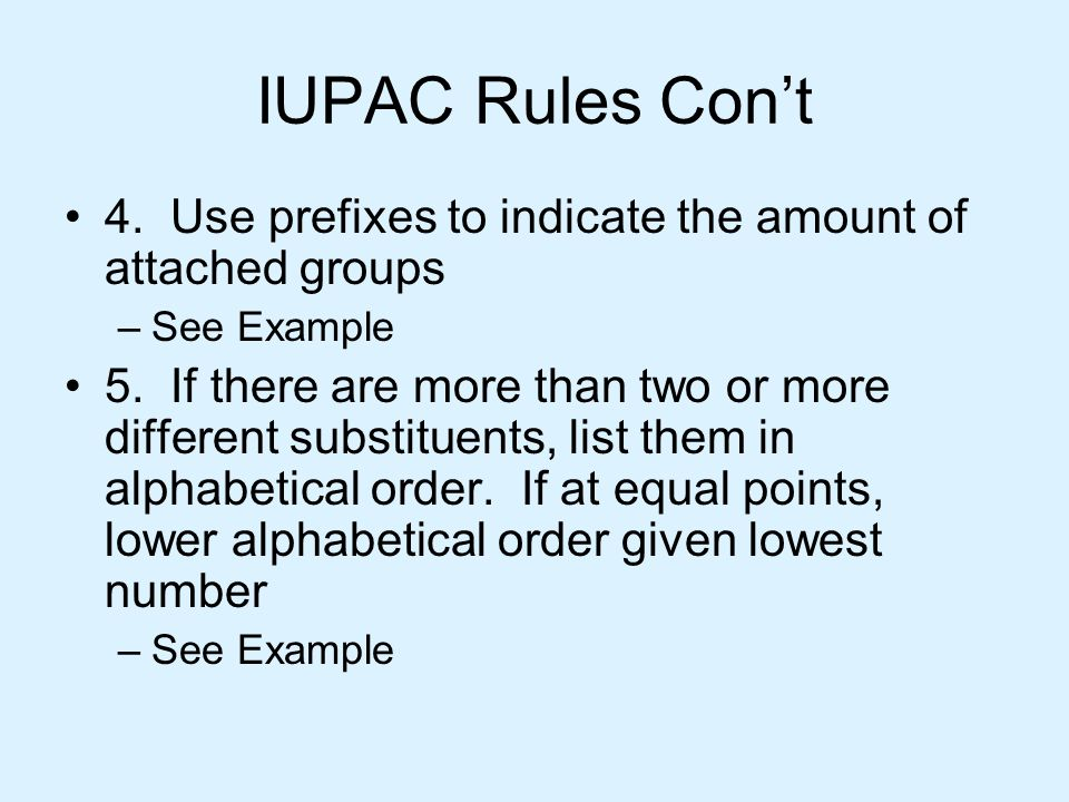 IUPAC Rules Con't 4. Use prefixes to indicate the amount of attached groups –See Example 5. If there are more than two or more different substituents,