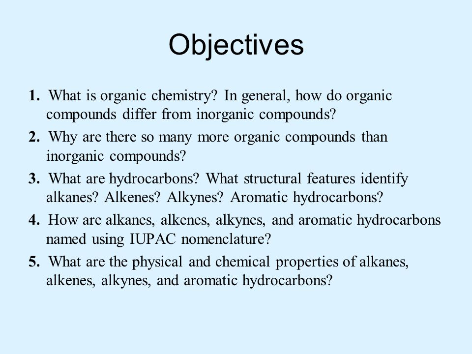 Objectives 1. What is organic chemistry? In general, how do organic compounds differ from inorganic compounds? 2. Why are there so many more organic c
