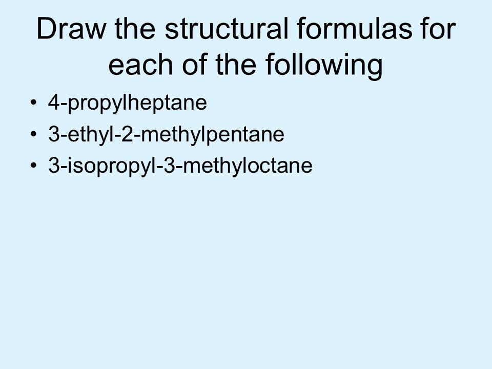 Draw the structural formulas for each of the following 4-propylheptane 3-ethyl-2-methylpentane 3-isopropyl-3-methyloctane