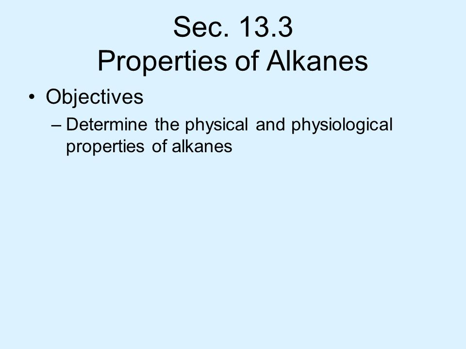 Sec. 13.3 Properties of Alkanes Objectives –Determine the physical and physiological properties of alkanes