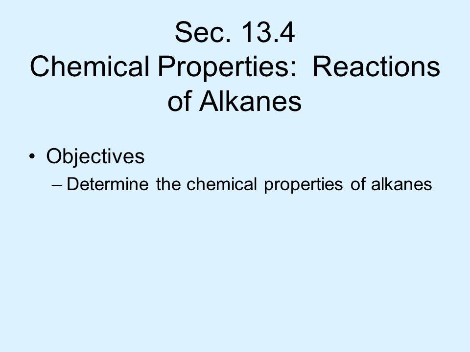 Sec. 13.4 Chemical Properties: Reactions of Alkanes Objectives –Determine the chemical properties of alkanes
