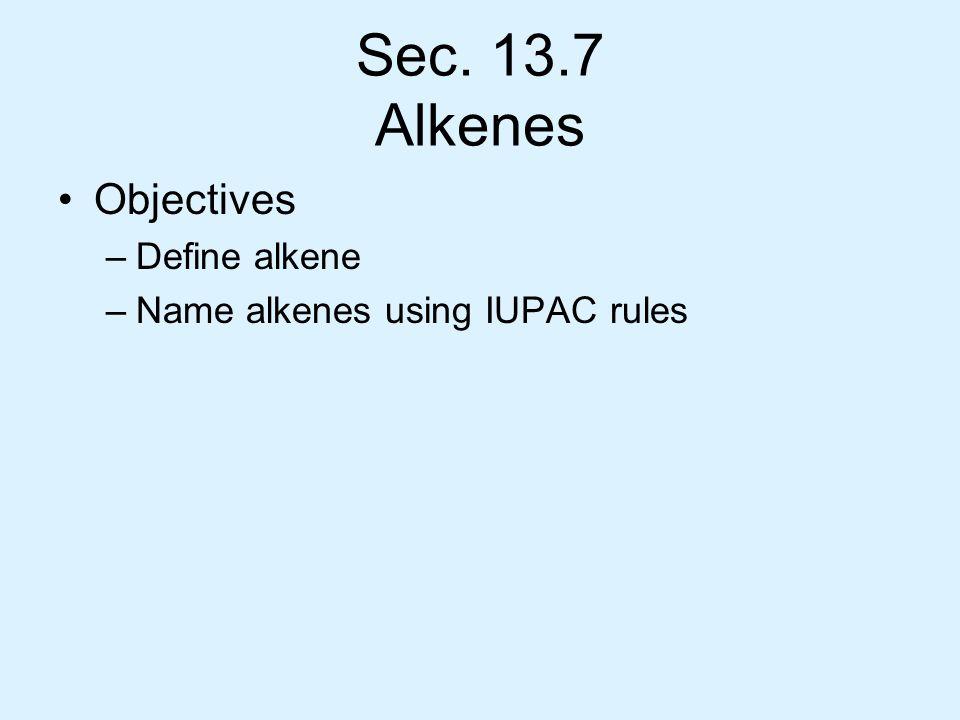 Sec. 13.7 Alkenes Objectives –Define alkene –Name alkenes using IUPAC rules