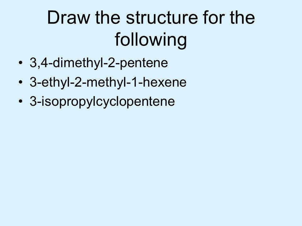 Draw the structure for the following 3,4-dimethyl-2-pentene 3-ethyl-2-methyl-1-hexene 3-isopropylcyclopentene