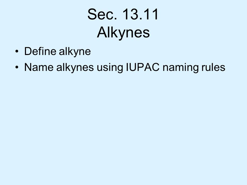 Sec. 13.11 Alkynes Define alkyne Name alkynes using IUPAC naming rules
