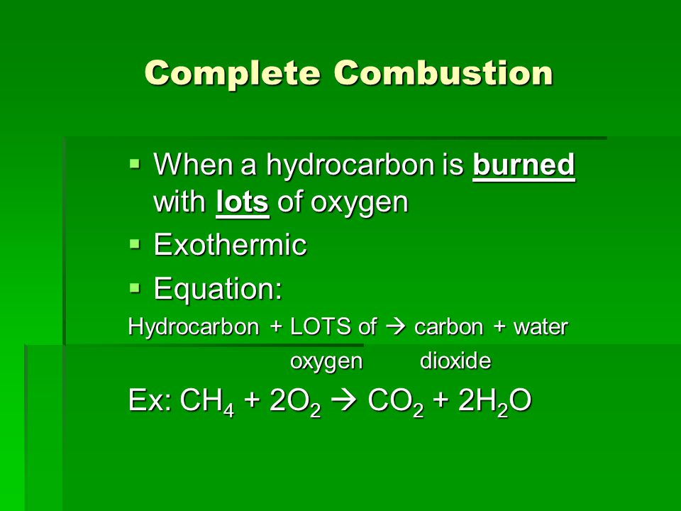Complete Combustion  When a hydrocarbon is burned with lots of oxygen  Exothermic  Equation: Hydrocarbon + LOTS of  carbon + water oxygen dioxide oxygen dioxide Ex: CH 4 + 2O 2  CO 2 + 2H 2 O
