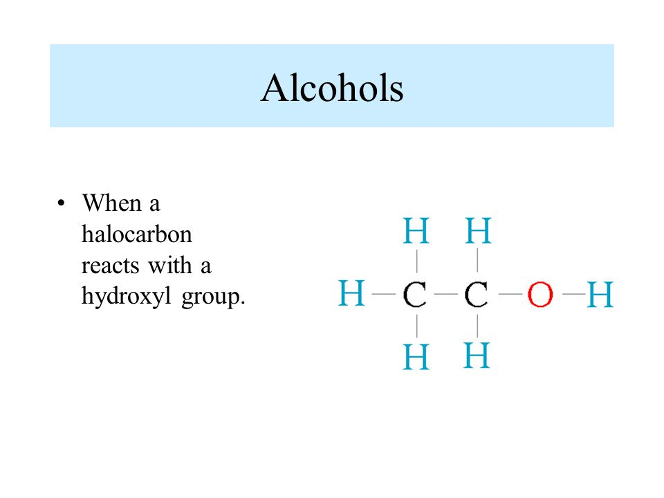 Alcohols When a halocarbon reacts with a hydroxyl group.