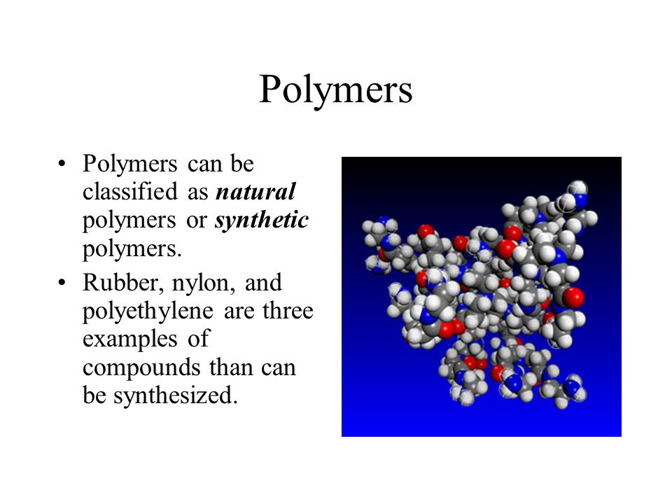 Polymers Polymers can be classified as natural polymers or synthetic polymers. Rubber, nylon, and polyethylene are three examples of compounds than ca