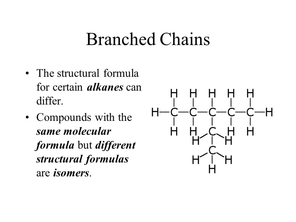 Branched Chains The structural formula for certain alkanes can differ. Compounds with the same molecular formula but different structural formulas are