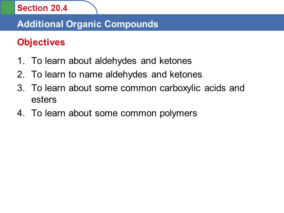 Section 20.4 Additional Organic Compounds 1.To learn about aldehydes and ketones 2.To learn to name aldehydes and ketones 3.To learn about some common carboxylic acids and esters 4.To learn about some common polymers Objectives