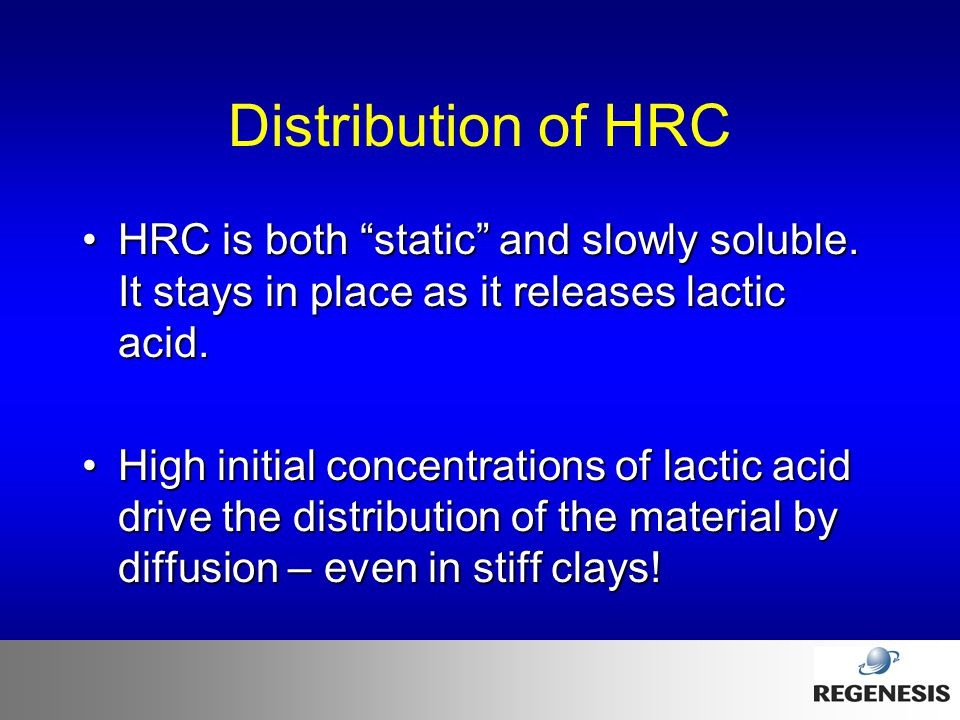 "Distribution of HRC HRC is both ""static"" and slowly soluble. It stays in place as it releases lactic acid.HRC is both ""static"" and slowly soluble. It"