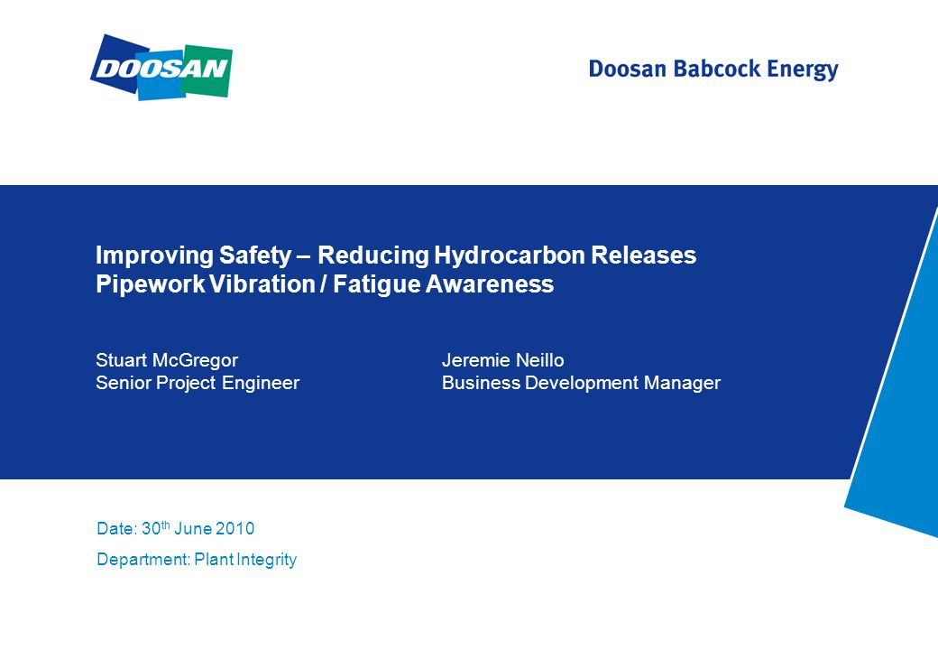 Improving Safety – Reducing Hydrocarbon Releases Pipework Vibration / Fatigue Awareness Stuart McGregorJeremie Neillo Senior Project EngineerBusiness Development Manager Date: 30 th June 2010 Department: Plant Integrity