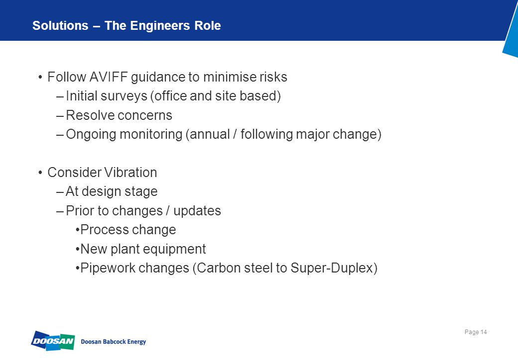 Page 14 Solutions – The Engineers Role Follow AVIFF guidance to minimise risks –Initial surveys (office and site based) –Resolve concerns –Ongoing monitoring (annual / following major change) Consider Vibration –At design stage –Prior to changes / updates Process change New plant equipment Pipework changes (Carbon steel to Super-Duplex)