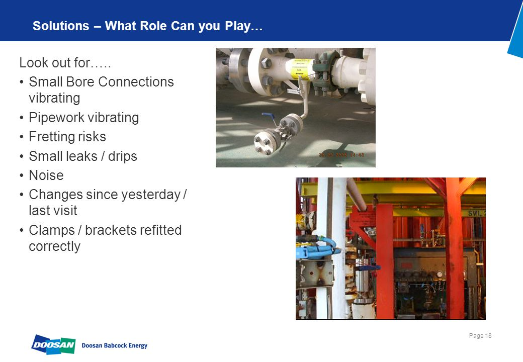 Page 18 Solutions – What Role Can you Play… Look out for….. Small Bore Connections vibrating Pipework vibrating Fretting risks Small leaks / drips Noi
