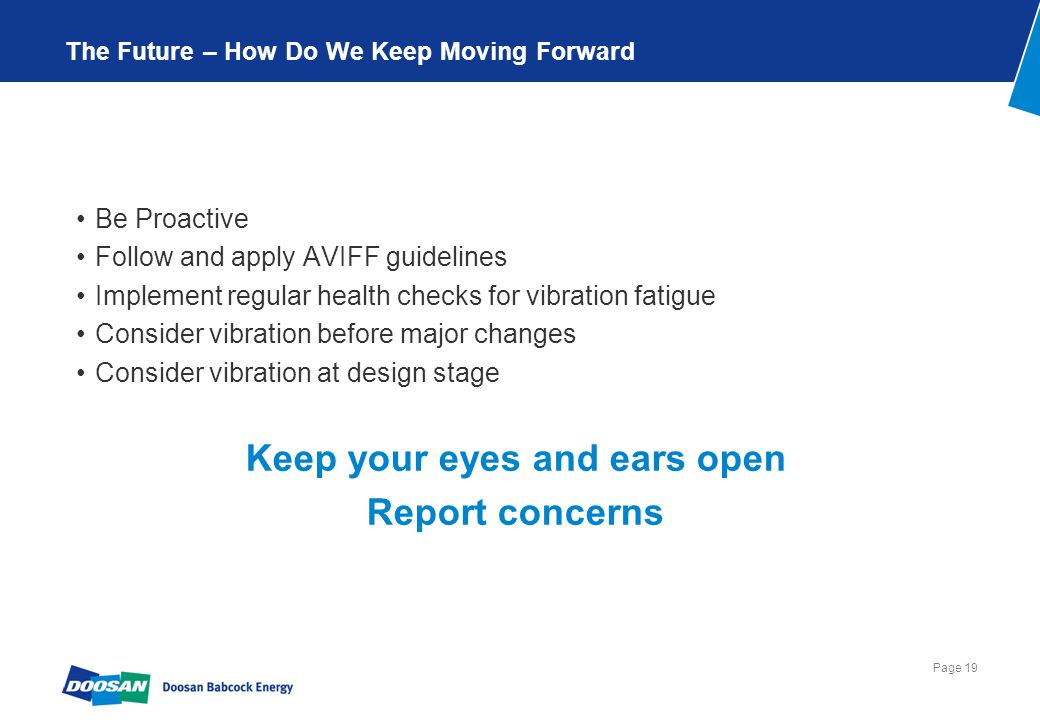 Page 19 The Future – How Do We Keep Moving Forward Be Proactive Follow and apply AVIFF guidelines Implement regular health checks for vibration fatigue Consider vibration before major changes Consider vibration at design stage Keep your eyes and ears open Report concerns