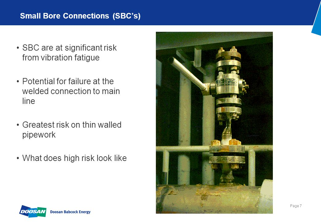 Page 7 Small Bore Connections (SBC's) SBC are at significant risk from vibration fatigue Potential for failure at the welded connection to main line G