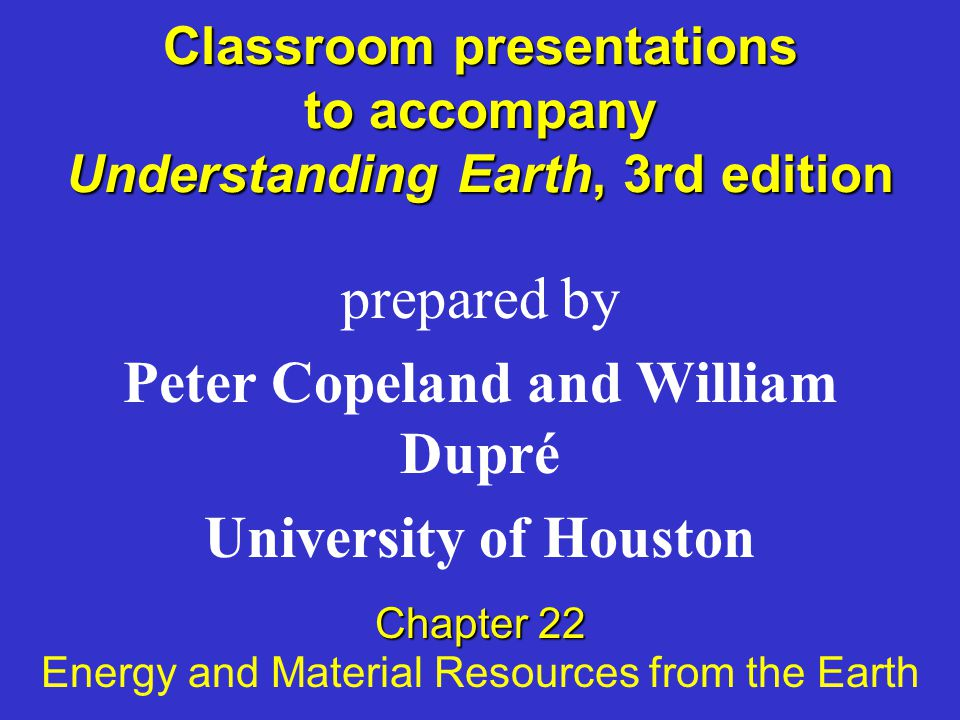 Classroom presentations to accompany Understanding Earth, 3rd edition prepared by Peter Copeland and William Dupré University of Houston Chapter 22 Energy and Material Resources from the Earth