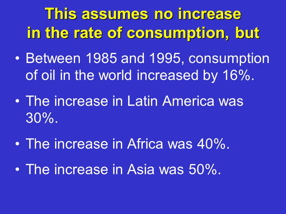 This assumes no increase in the rate of consumption, but Between 1985 and 1995, consumption of oil in the world increased by 16%.