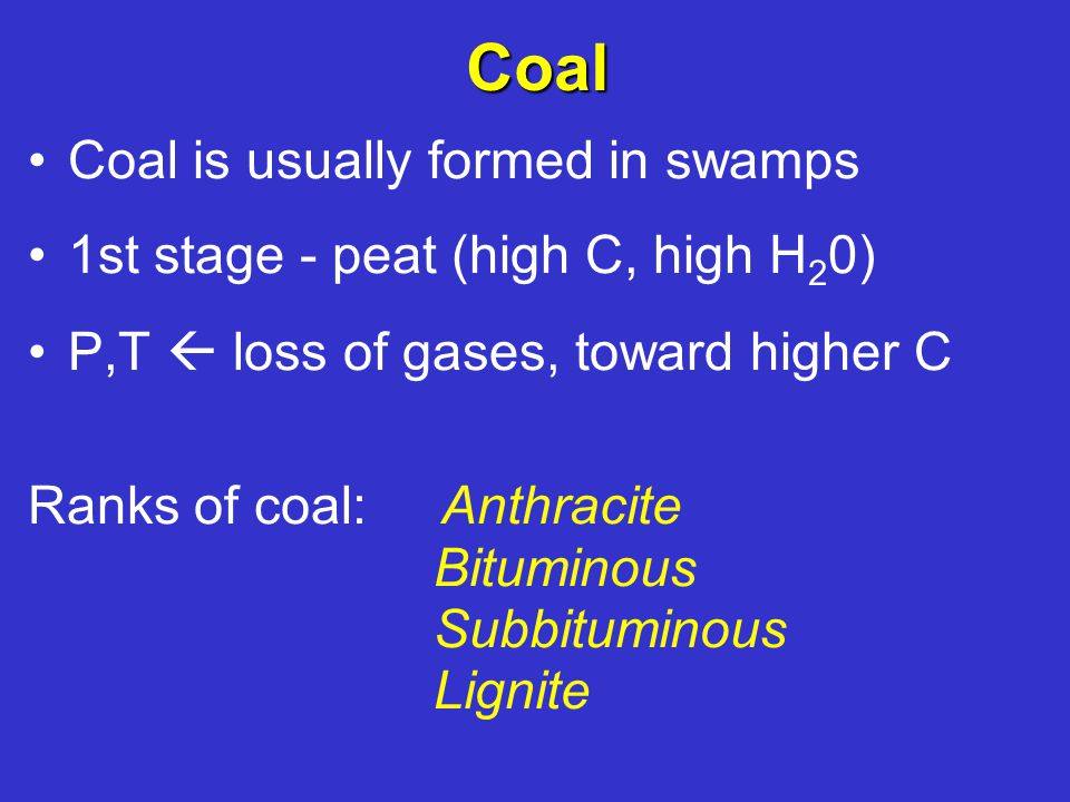 Coal Coal is usually formed in swamps 1st stage - peat (high C, high H 2 0) P,T  loss of gases, toward higher C Ranks of coal: Anthracite Bituminous Subbituminous Lignite