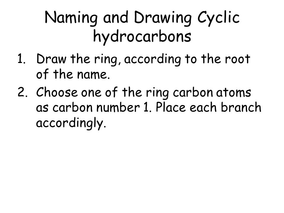 Naming and Drawing Cyclic hydrocarbons 1.Draw the ring, according to the root of the name. 2.Choose one of the ring carbon atoms as carbon number 1. P