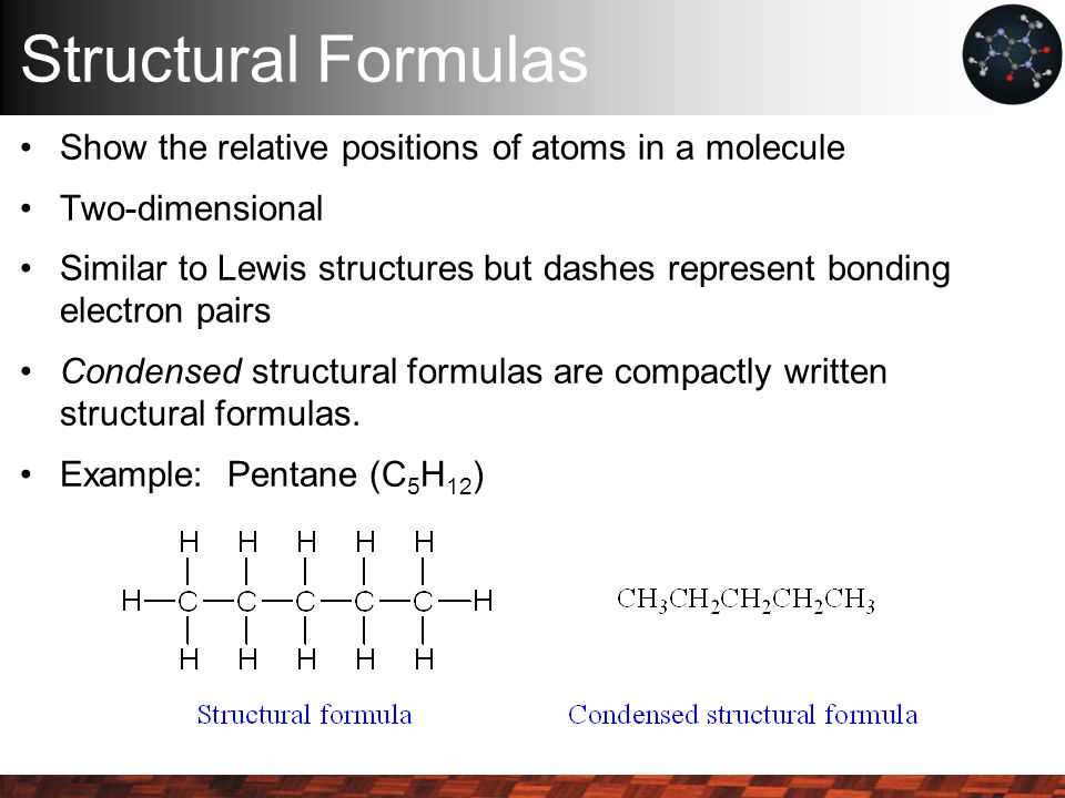Structural Formulas Show the relative positions of atoms in a molecule Two-dimensional Similar to Lewis structures but dashes represent bonding electron pairs Condensed structural formulas are compactly written structural formulas.